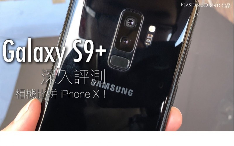 Galaxy S9 Plus 深入評測,真係無可挑剔最完整機皇?by FlashingDroid 出品